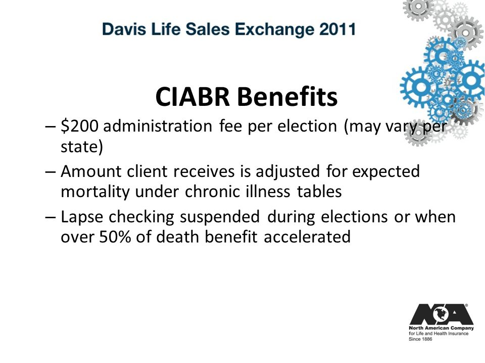 CIABR Benefits – $200 administration fee per election (may vary per state) – Amount client receives is adjusted for expected mortality under chronic illness tables – Lapse checking suspended during elections or when over 50% of death benefit accelerated