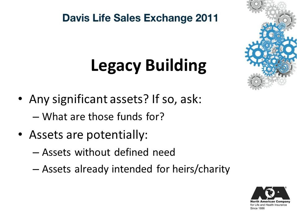 Legacy Building Any significant assets. If so, ask: – What are those funds for.