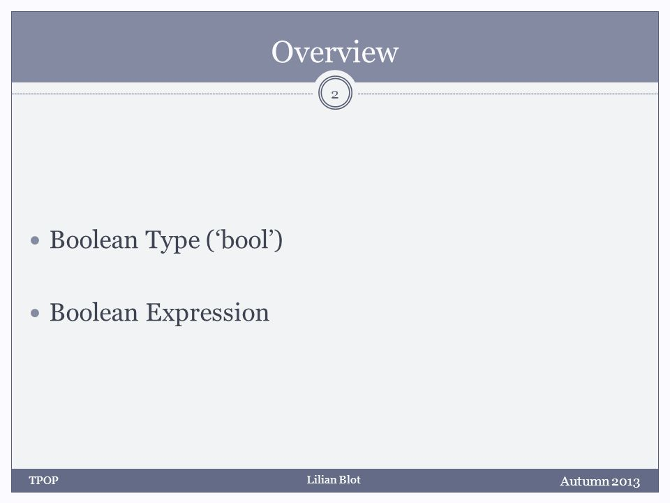 Lilian Blot Overview Boolean Type (bool) Boolean Expression Autumn 2013 TPOP 2