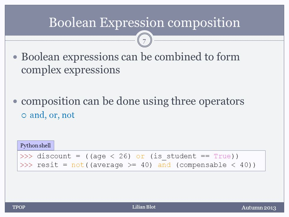 Lilian Blot Boolean Expression composition Boolean expressions can be combined to form complex expressions composition can be done using three operators and, or, not Autumn 2013 TPOP 7 >>> discount = ((age < 26) or (is_student == True)) >>> resit = not((average >= 40) and (compensable < 40)) Python shell