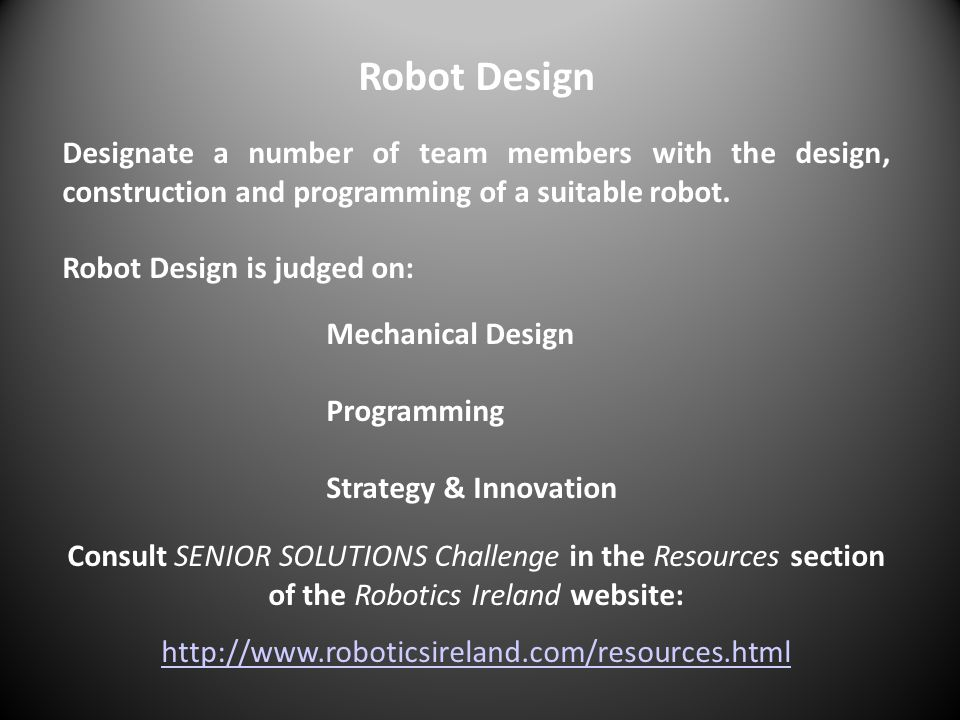 Robot Design Designate a number of team members with the design, construction and programming of a suitable robot. Robot Design is judged on: Mechanic