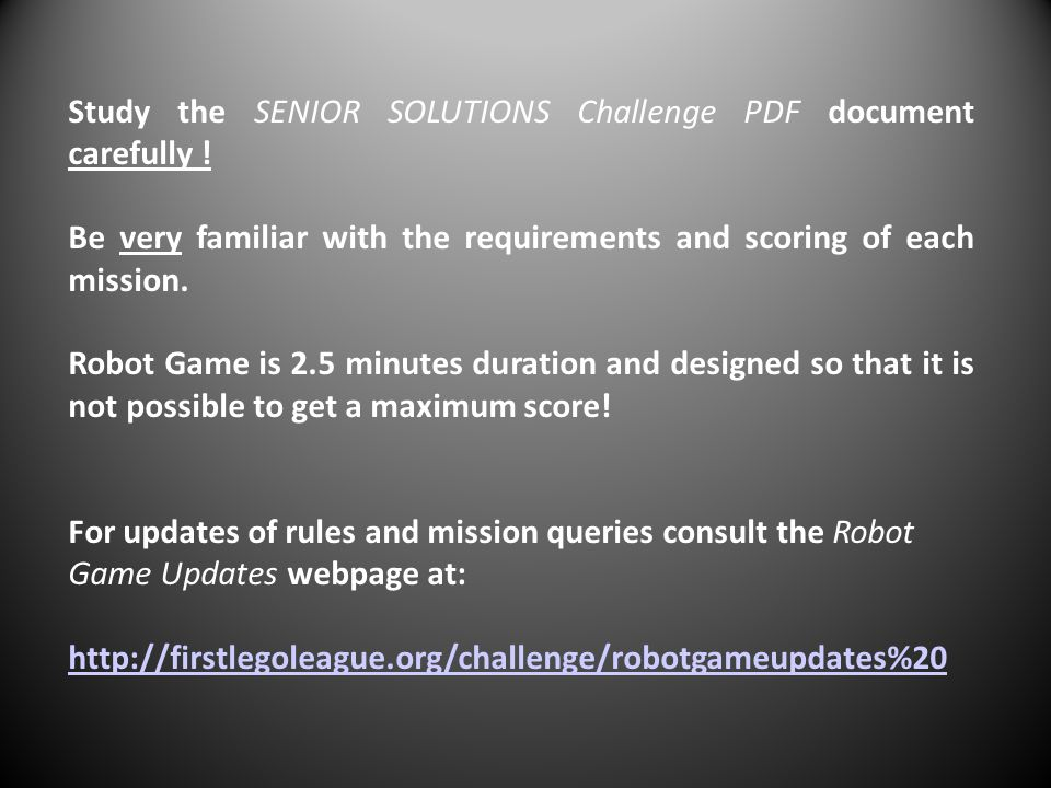 Study the SENIOR SOLUTIONS Challenge PDF document carefully ! Be very familiar with the requirements and scoring of each mission. Robot Game is 2.5 mi