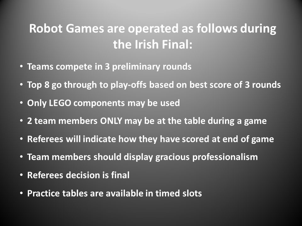 Robot Games are operated as follows during the Irish Final: Teams compete in 3 preliminary rounds Top 8 go through to play-offs based on best score of
