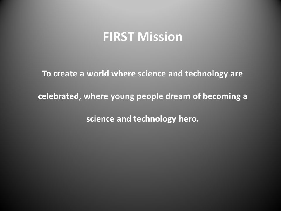 FIRST Mission To create a world where science and technology are celebrated, where young people dream of becoming a science and technology hero.