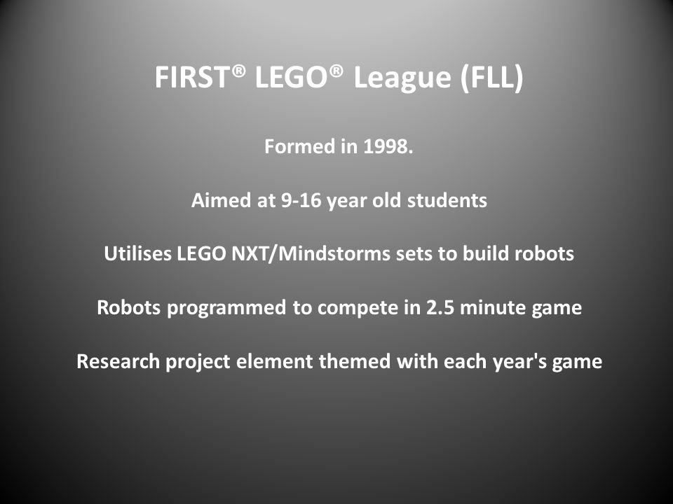 FIRST® LEGO® League (FLL) Formed in 1998. Aimed at 9-16 year old students Utilises LEGO NXT/Mindstorms sets to build robots Robots programmed to compe