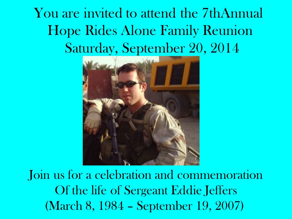 You are invited to attend the 7thAnnual Hope Rides Alone Family Reunion Saturday, September 20, 2014 Join us for a celebration and commemoration Of the life of Sergeant Eddie Jeffers (March 8, 1984 – September 19, 2007)
