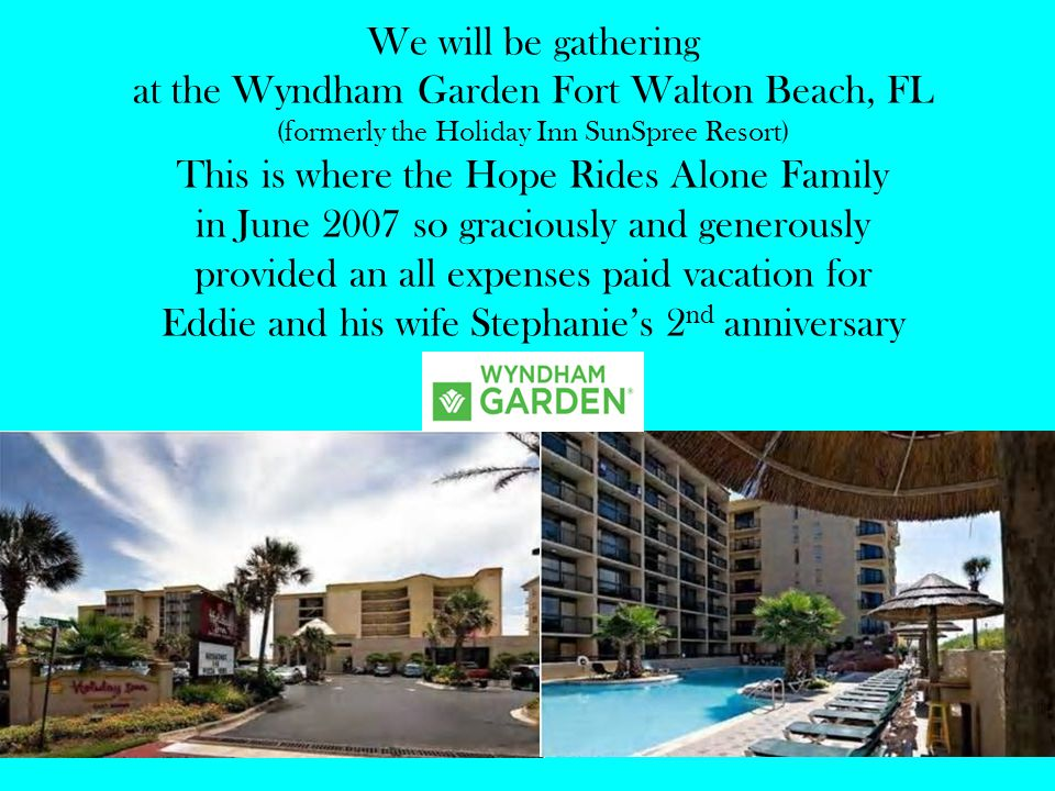 We will be gathering at the Wyndham Garden Fort Walton Beach, FL (formerly the Holiday Inn SunSpree Resort) This is where the Hope Rides Alone Family in June 2007 so graciously and generously provided an all expenses paid vacation for Eddie and his wife Stephanies 2 nd anniversary