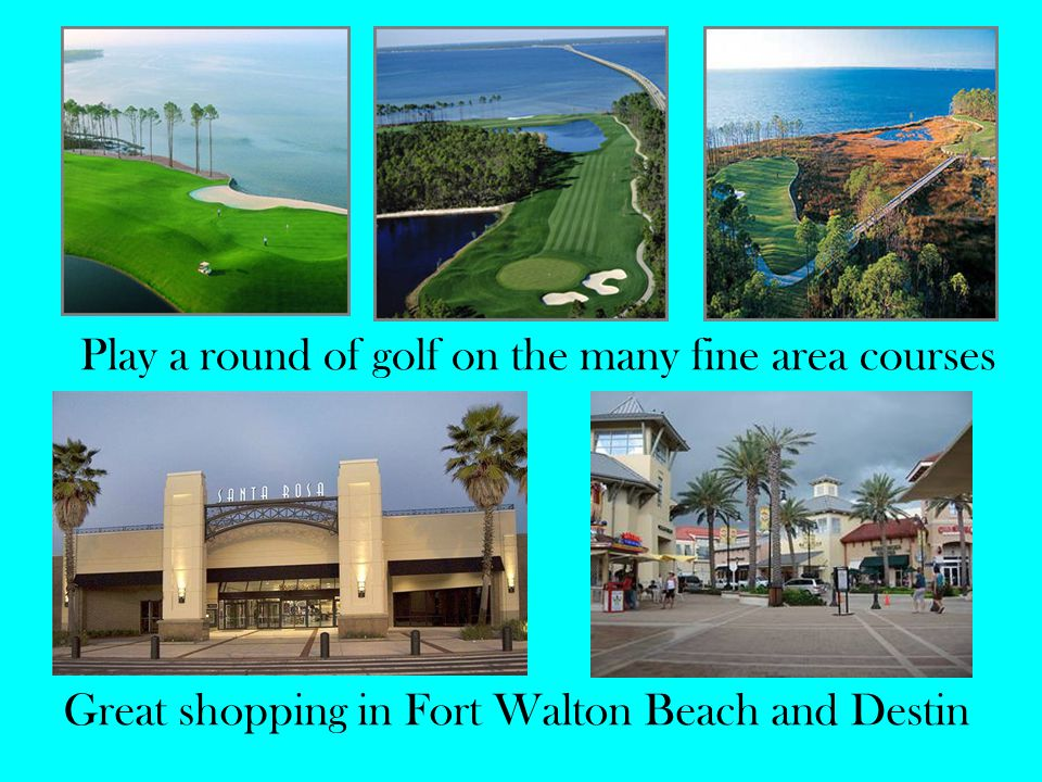 Play a round of golf on the many fine area courses Great shopping in Fort Walton Beach and Destin