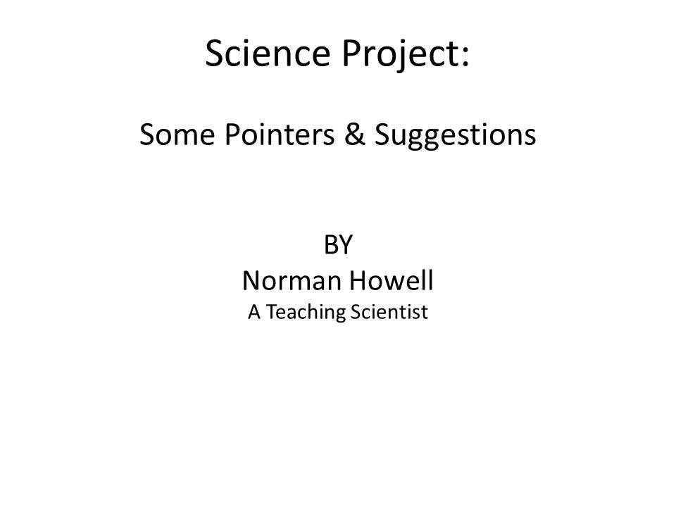 Science Project: Some Pointers & Suggestions BY Norman Howell A Teaching Scientist