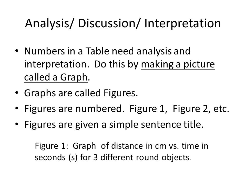 Analysis/ Discussion/ Interpretation Numbers in a Table need analysis and interpretation. Do this by making a picture called a Graph. Graphs are calle