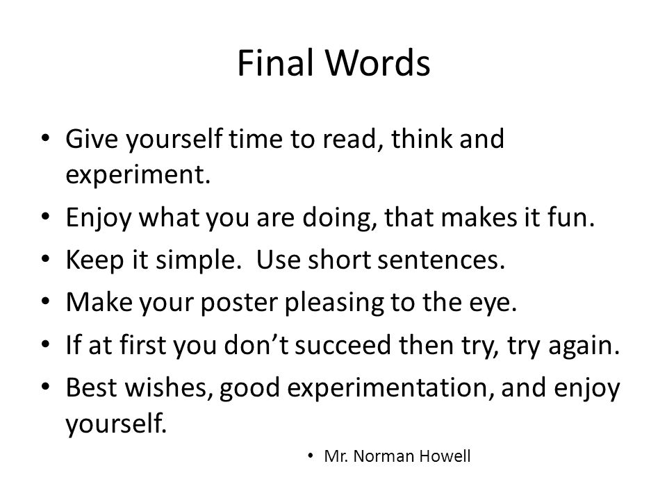 Final Words Give yourself time to read, think and experiment. Enjoy what you are doing, that makes it fun. Keep it simple. Use short sentences. Make y