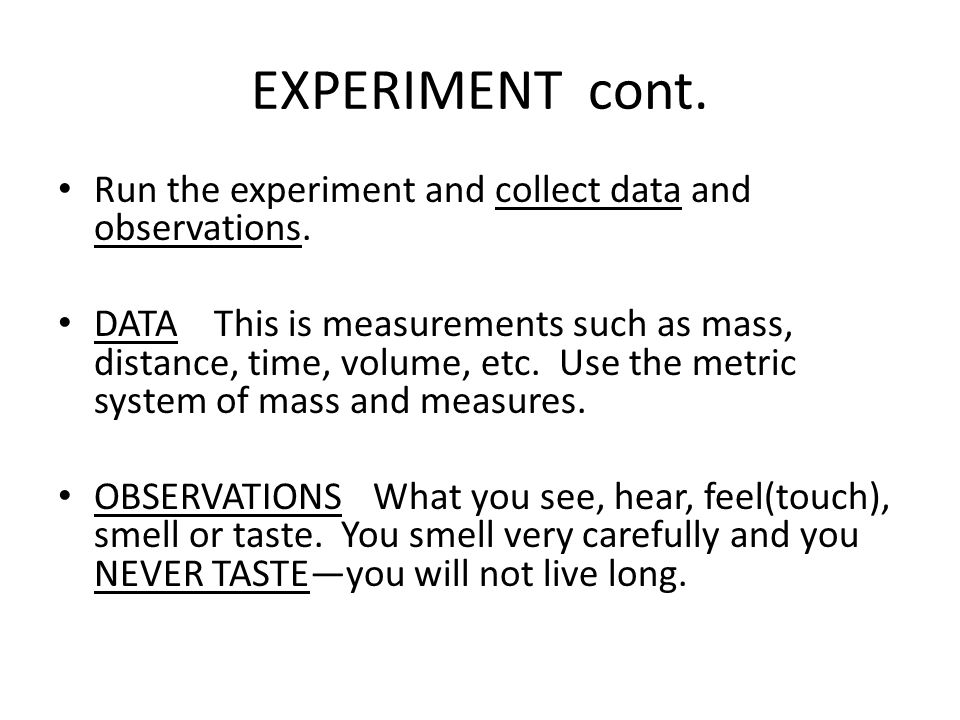 EXPERIMENT cont. Run the experiment and collect data and observations. DATA This is measurements such as mass, distance, time, volume, etc. Use the me
