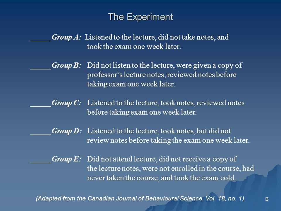 The Experiment _____Group A: Listened to the lecture, did not take notes, and took the exam one week later.