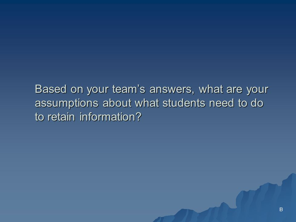 Based on your teams answers, what are your assumptions about what students need to do to retain information.