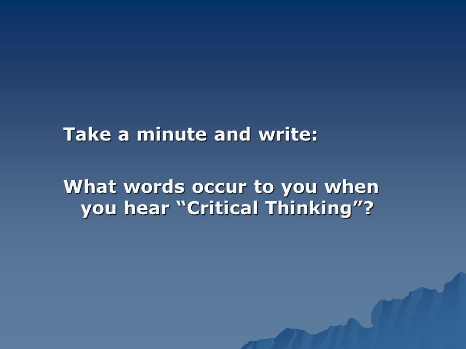 Take a minute and write: What words occur to you when you hear Critical Thinking