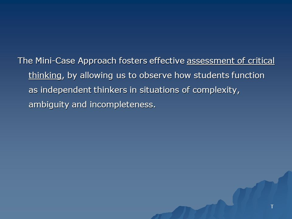 The Mini-Case Approach fosters effective assessment of critical thinking, by allowing us to observe how students function as independent thinkers in situations of complexity, ambiguity and incompleteness.