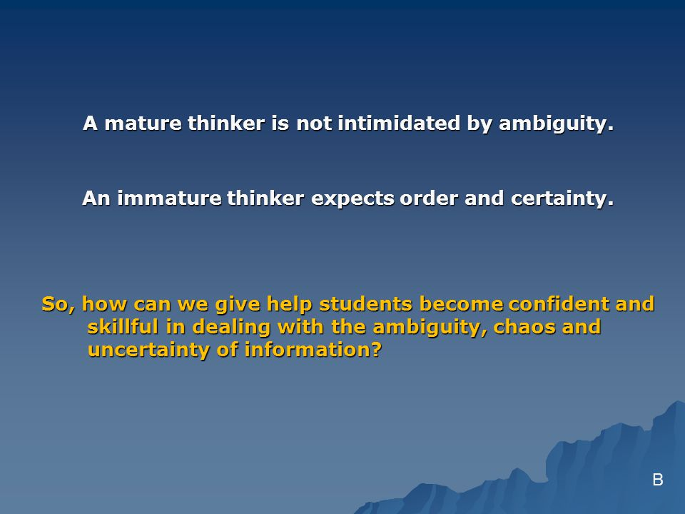 A mature thinker is not intimidated by ambiguity. An immature thinker expects order and certainty.