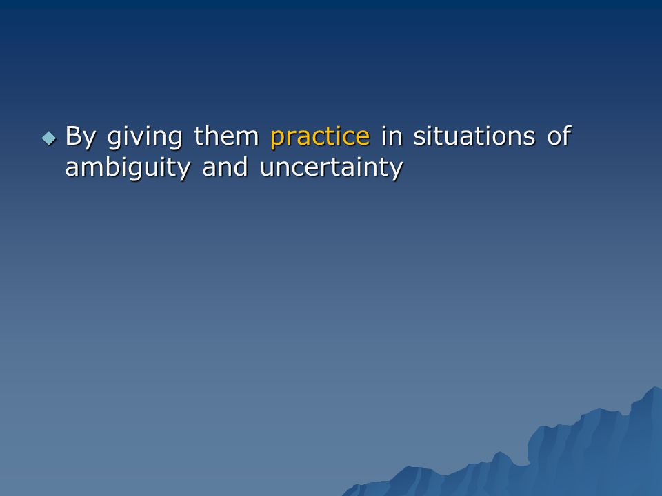 By giving them practice in situations of ambiguity and uncertainty By giving them practice in situations of ambiguity and uncertainty