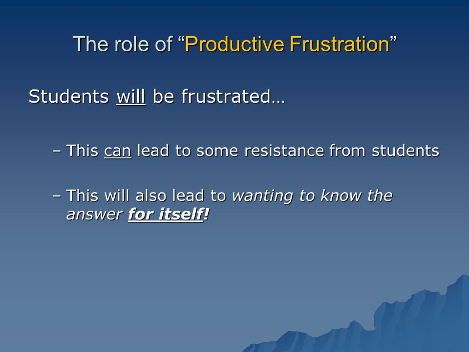The role of Productive Frustration Students will be frustrated… –This can lead to some resistance from students –This will also lead to wanting to know the answer for itself!