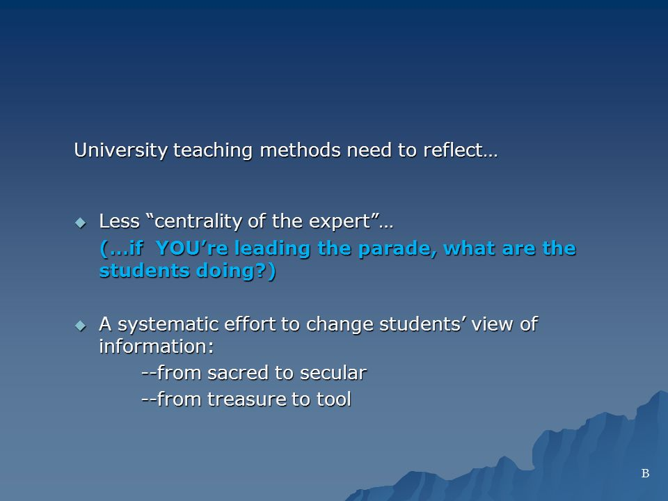 University teaching methods need to reflect… Less centrality of the expert… Less centrality of the expert… (…if YOUre leading the parade, what are the students doing ) A systematic effort to change students view of information: A systematic effort to change students view of information: --from sacred to secular --from treasure to tool B