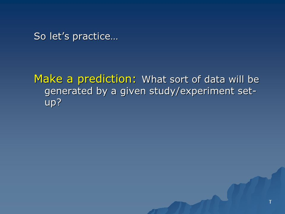 So lets practice… Make a prediction: What sort of data will be generated by a given study/experiment set- up.