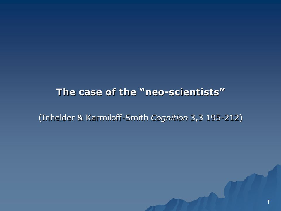 The case of the neo-scientists (Inhelder & Karmiloff-Smith Cognition 3,3 195-212) T