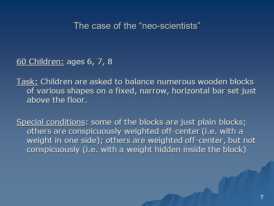 The case of the neo-scientists 60 Children: ages 6, 7, 8 Task: Children are asked to balance numerous wooden blocks of various shapes on a fixed, narrow, horizontal bar set just above the floor.
