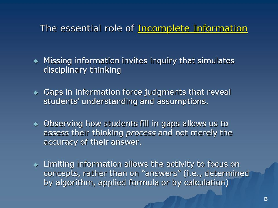 The essential role of Incomplete Information Missing information invites inquiry that simulates disciplinary thinking Missing information invites inquiry that simulates disciplinary thinking Gaps in information force judgments that reveal students understanding and assumptions.
