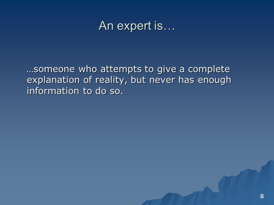 An expert is… …someone who attempts to give a complete explanation of reality, but never has enough information to do so.