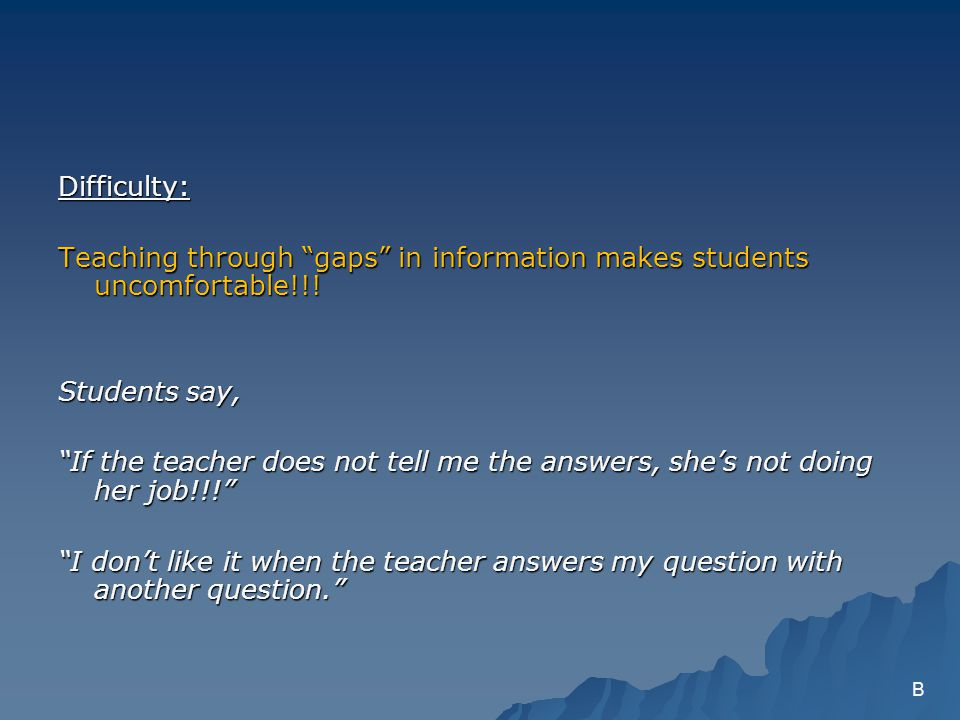 Difficulty: Teaching through gaps in information makes students uncomfortable!!.