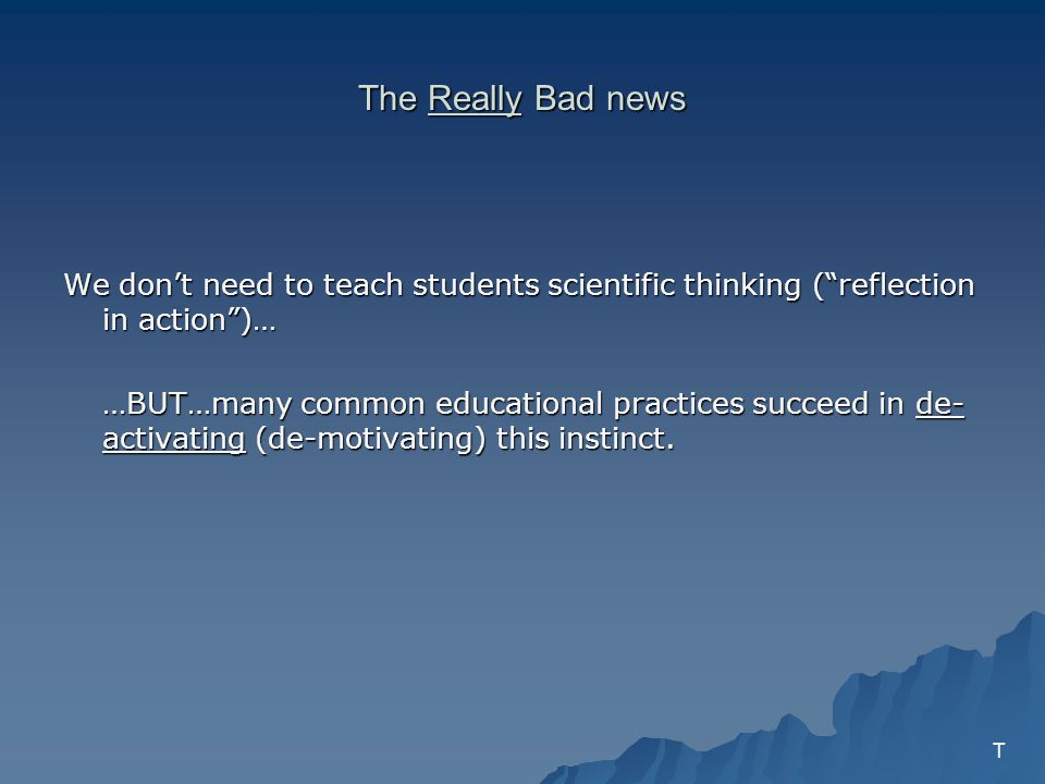 The Really Bad news We dont need to teach students scientific thinking (reflection in action)… …BUT…many common educational practices succeed in de- activating (de-motivating) this instinct.