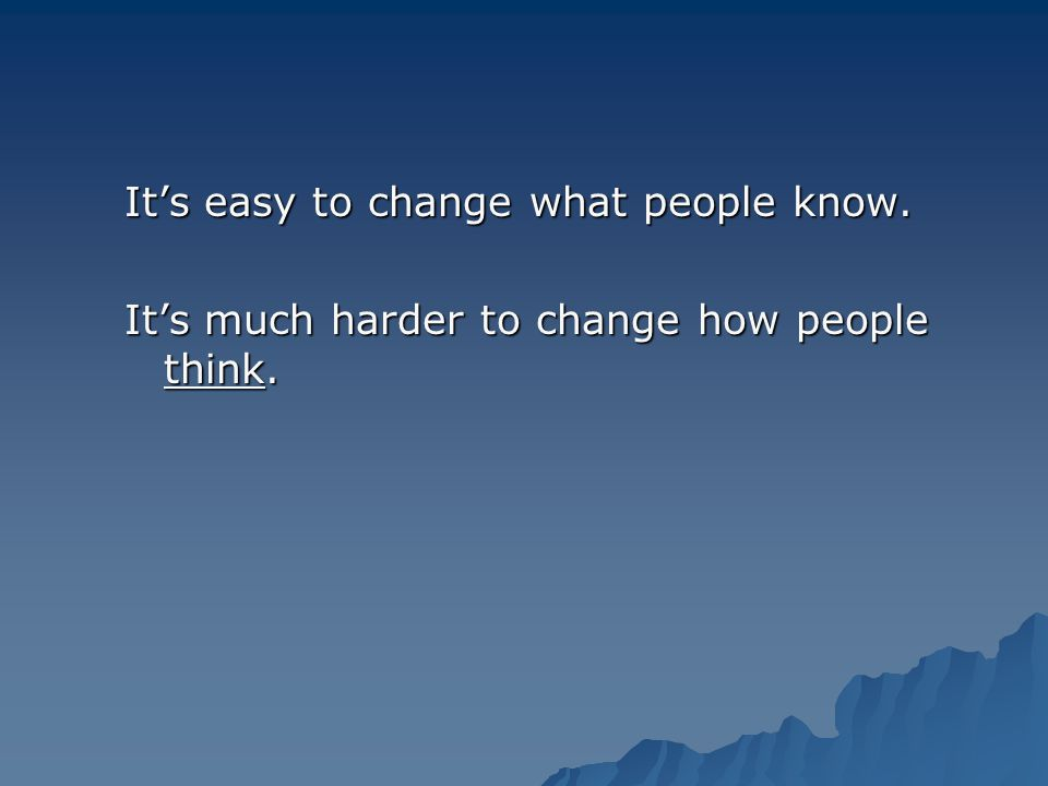 Its easy to change what people know. Its much harder to change how people think.