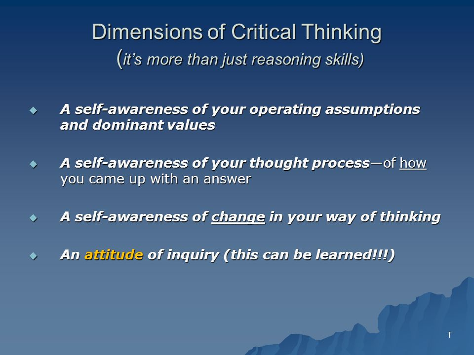 Dimensions of Critical Thinking ( its more than just reasoning skills) A self-awareness of your operating assumptions and dominant values A self-awareness of your operating assumptions and dominant values A self-awareness of your thought processof how you came up with an answer A self-awareness of your thought processof how you came up with an answer A self-awareness of change in your way of thinking A self-awareness of change in your way of thinking An attitude of inquiry (this can be learned!!!) An attitude of inquiry (this can be learned!!!) T