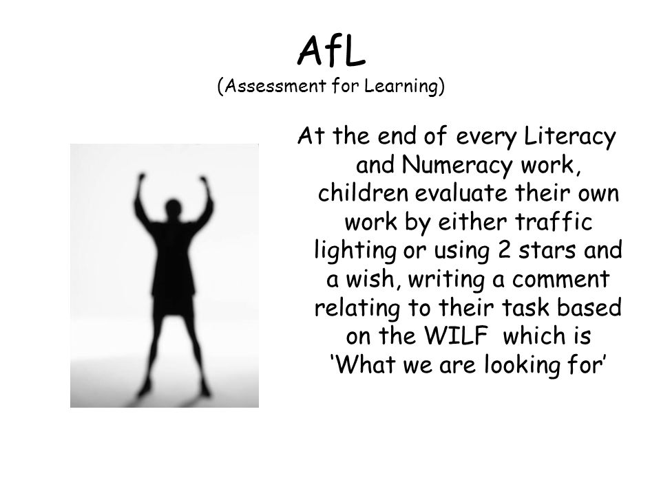AfL (Assessment for Learning) At the end of every Literacy and Numeracy work, children evaluate their own work by either traffic lighting or using 2 stars and a wish, writing a comment relating to their task based on the WILF which is What we are looking for