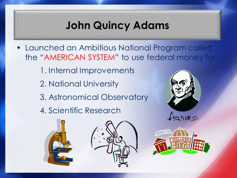 John Quincy Adams Launched an Ambitious National Program called the AMERICAN SYSTEM to use federal money for: 1. Internal Improvements 2. National Uni