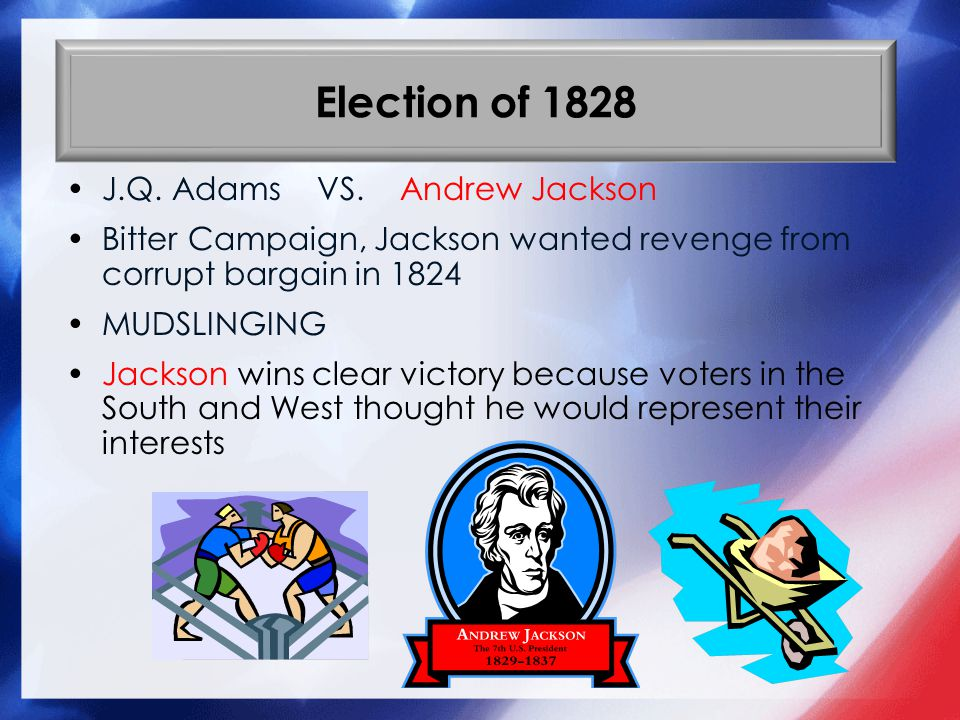 Election of 1828 J.Q. Adams VS. Andrew Jackson Bitter Campaign, Jackson wanted revenge from corrupt bargain in 1824 MUDSLINGING Jackson wins clear vic