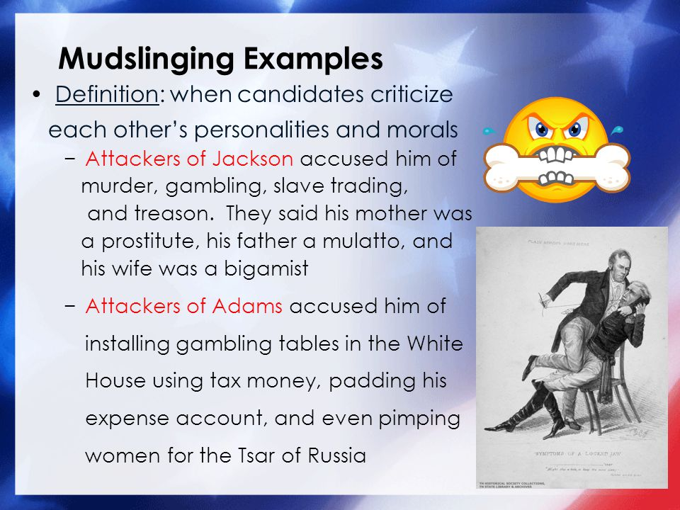 Mudslinging Examples Definition: when candidates criticize each others personalities and morals Attackers of Jackson accused him of murder, gambling,