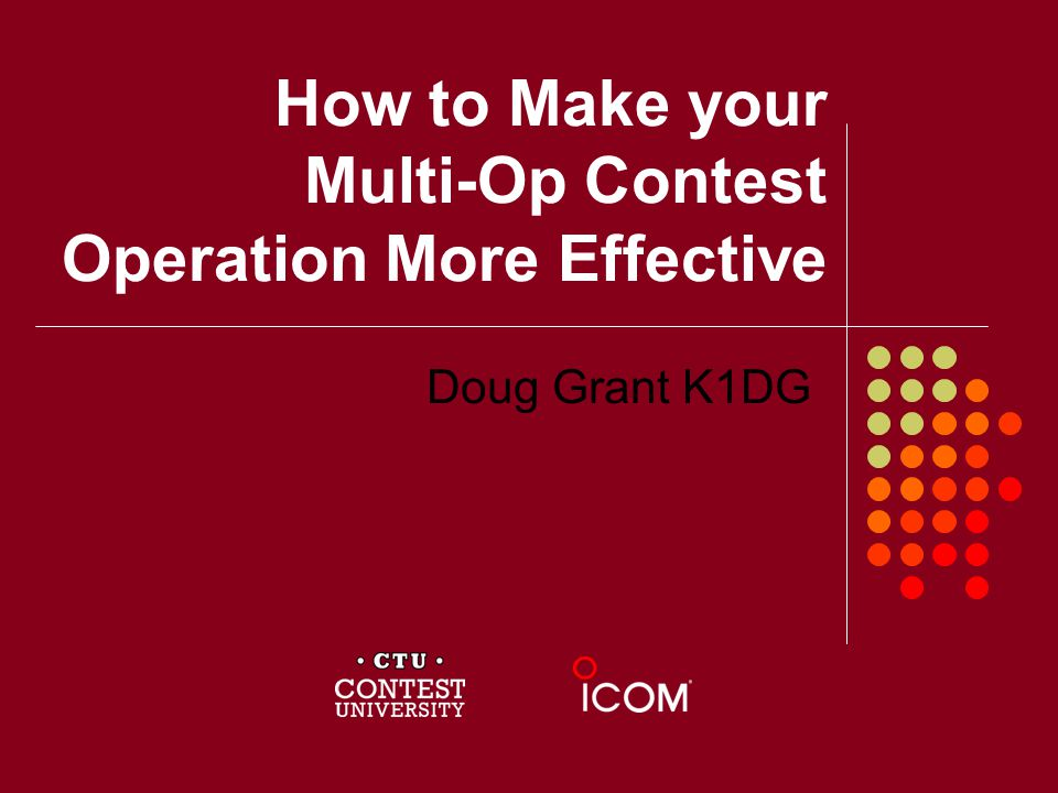 How to Make your Multi-Op Contest Operation More Effective Doug Grant K1DG