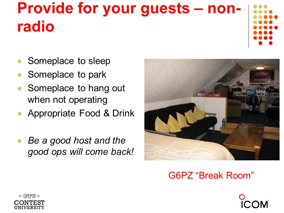 Provide for your guests – non- radio Someplace to sleep Someplace to park Someplace to hang out when not operating Appropriate Food & Drink Be a good host and the good ops will come back.