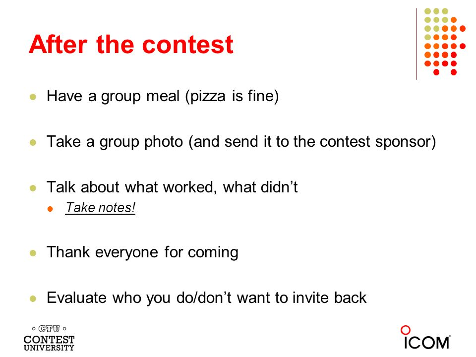After the contest Have a group meal (pizza is fine) Take a group photo (and send it to the contest sponsor) Talk about what worked, what didnt Take notes.