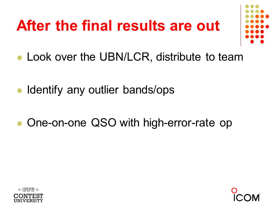 After the final results are out Look over the UBN/LCR, distribute to team Identify any outlier bands/ops One-on-one QSO with high-error-rate op