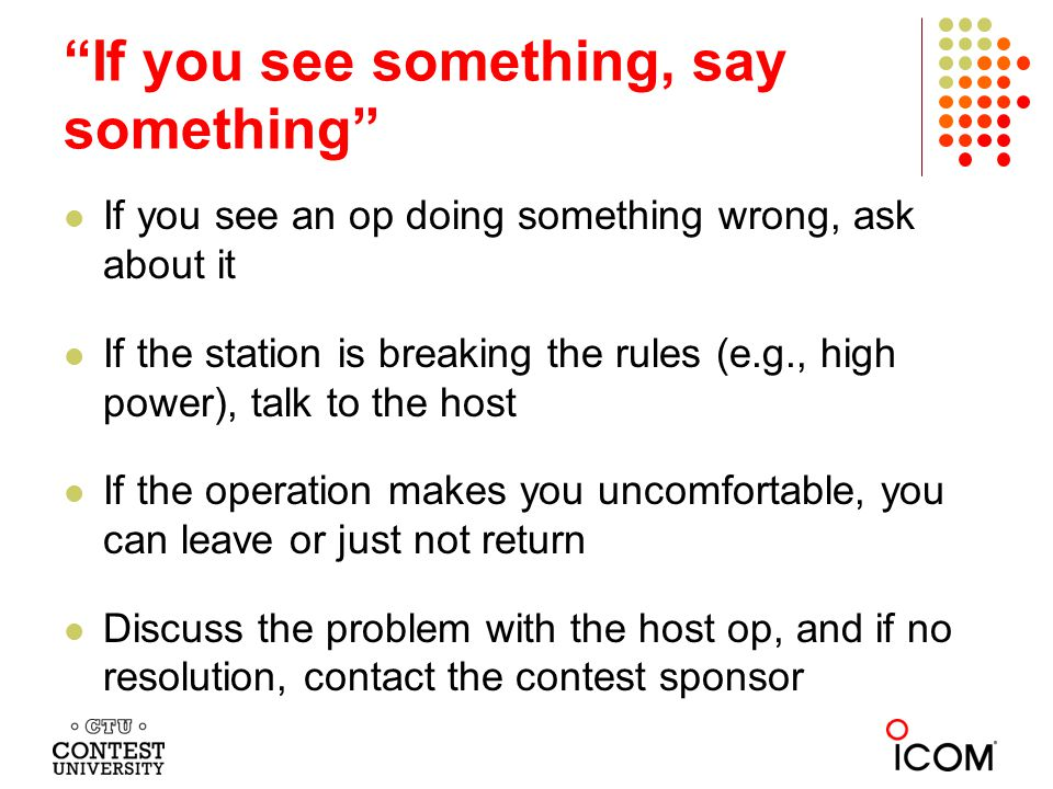 If you see something, say something If you see an op doing something wrong, ask about it If the station is breaking the rules (e.g., high power), talk to the host If the operation makes you uncomfortable, you can leave or just not return Discuss the problem with the host op, and if no resolution, contact the contest sponsor