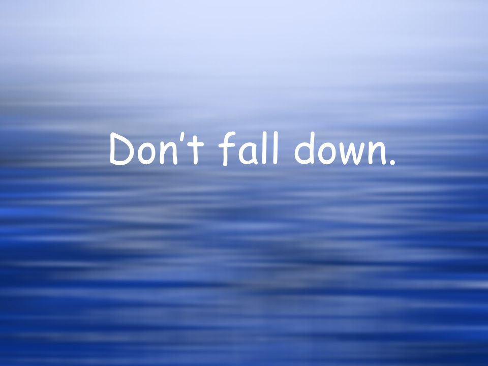 Dont fall down.