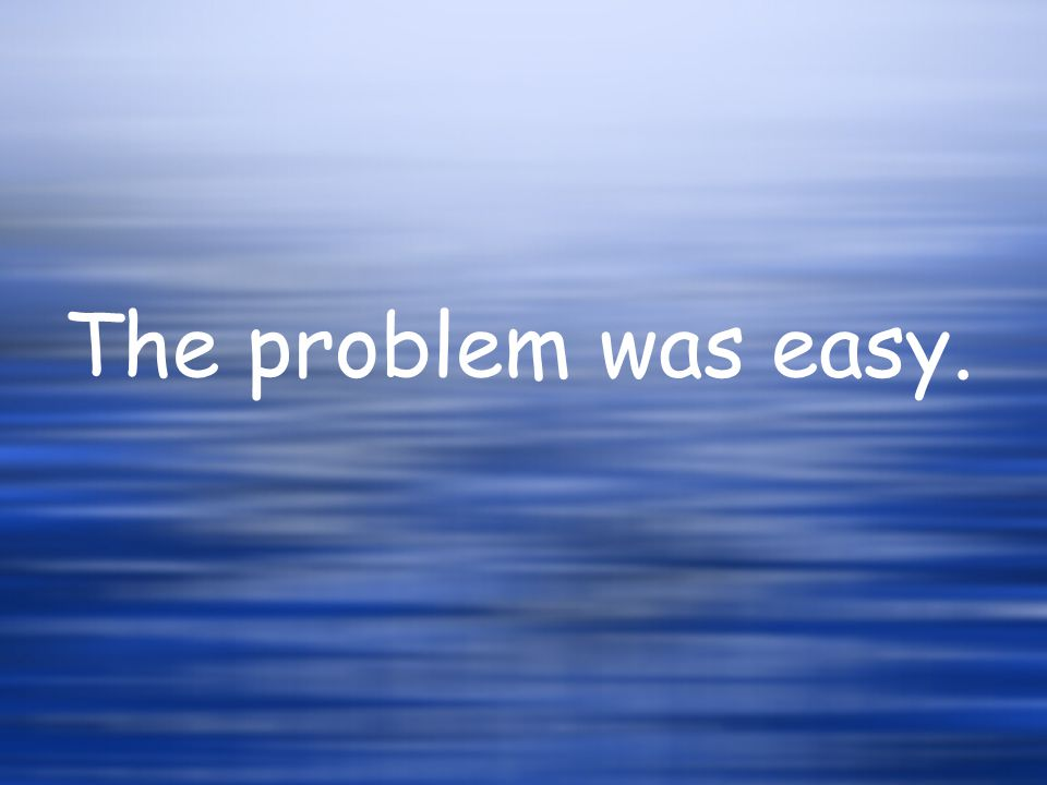 The problem was easy.