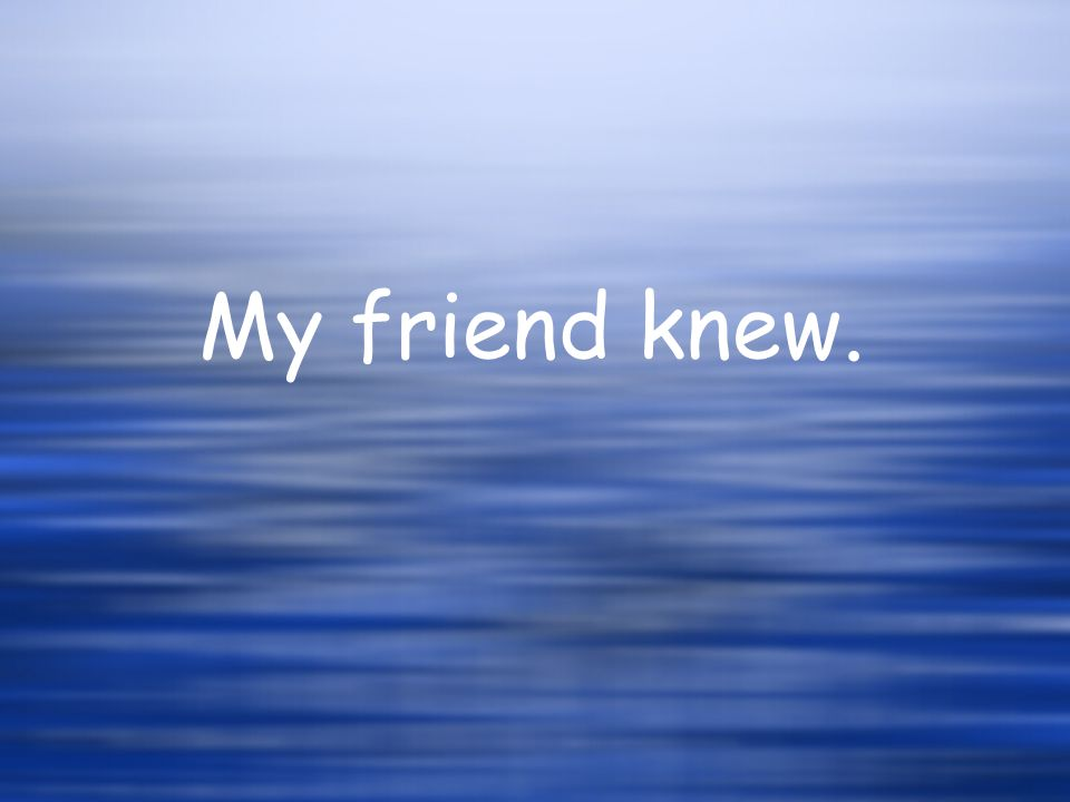 My friend knew.