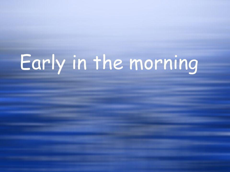 Early in the morning