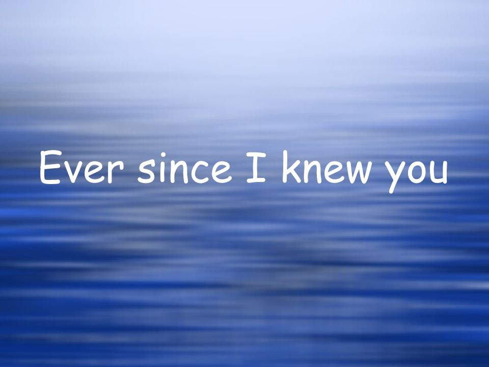 Ever since I knew you