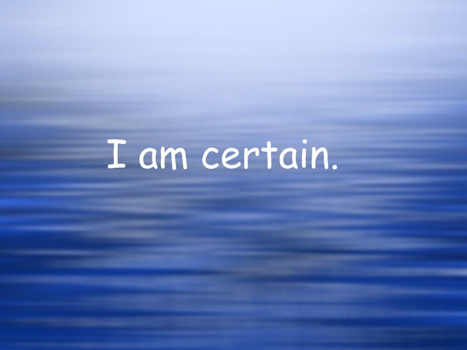 I am certain.