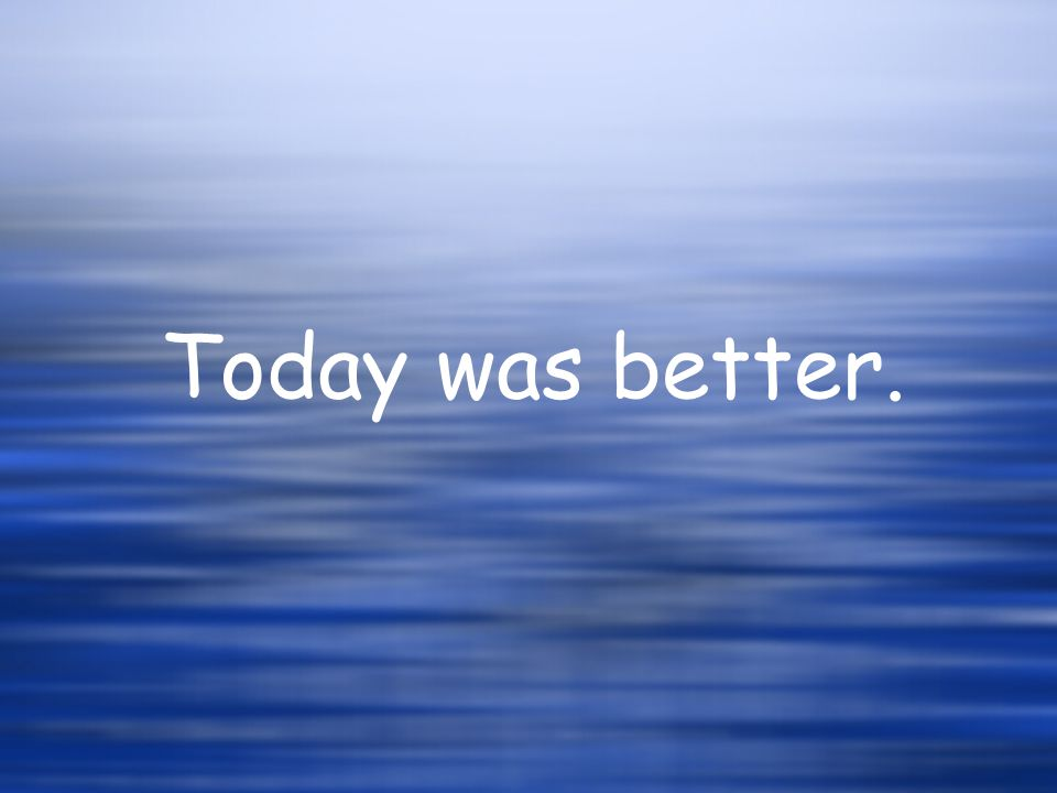 Today was better.