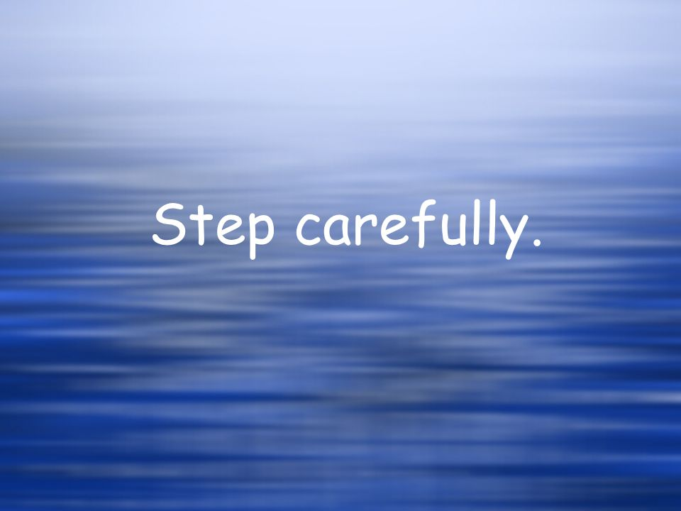 Step carefully.